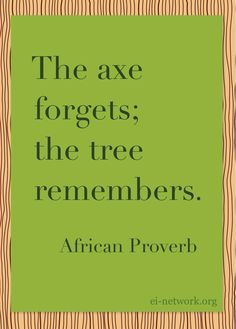 """The axe forgets; the tree remembers."" - African Proverb"