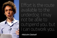 """Effort is the route available to the underdog. I may not be able to outspend you, but I can outwork you."" - Malcolm Gladwell"
