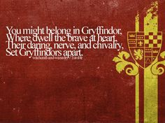 What Hogwarts House Would You Be Sorted Into? Gryffindors are unparalleled in their bravery and courage. You are a natural leader and are usually the first to step up to the plate in a crisis. You like to take risks, and are often rewarded by your ability to go where others cannot. However, you can be a little reckless, so be wary of situations in which you might be out of your depth!