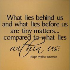 What lies behind us and what lies before us are tiny matters....compared what lies within us. - Ralph Waldo Emerson
