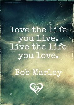 Live The Life You Love Quote Simple Love The Life You Livelive The Life You Love Bob Marley  Http