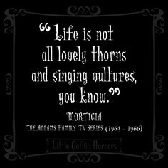 Life is not all lovely thorns and singing vultures you know. - Morticia Addams #quotes