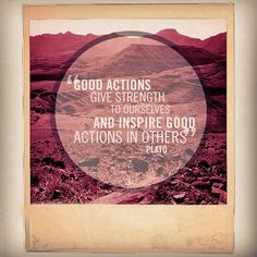 """Good actions give strength to ourselves and inspire good actions in others."" -Plato #quote"