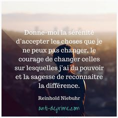 """""""Donne-moi la sérénité d'accepter les choses que je ne peux pas changer, le courage de changer celles sur lesquelles j'ai du pouvoir et la sagesse de reconnaitre la différence."""" Reinhold Niebuhr"""
