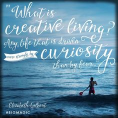 """What is creative living?  Any life that is driven more strongly by curiosity than by fear.""""  Elizabeth Gilbert"""