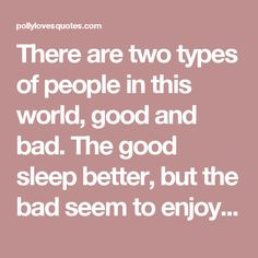 There are two types of people in this world, good and bad. The good sleep better, but the bad seem to enjoy the waking hours much more. -Woody Allen - Polly Loves Quotes