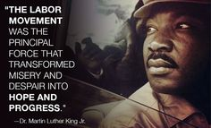 """""""The Labor Movement was the principal force that transformed misery and despair into Hope and Progress."""" --Dr. Martin Luther King Jr."""
