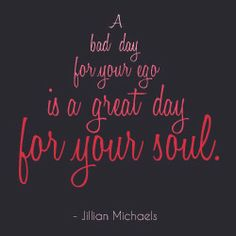 """An Inspirational Quote A Day: """"A bad day for your ego is a great day for your soul."""" ~Jillian Michaels"""