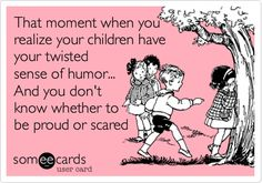 Funny Family Ecard: That moment when you realize your children have your twisted sense of humor... And you don't know whether to be proud or scared.