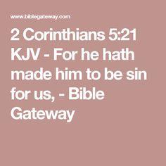 2 Corinthians 5:21 KJV - For he hath made him to be sin for us, - Bible Gateway