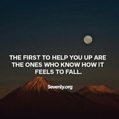 Only the ones that have suffered before will know when you are suffering and how to help you