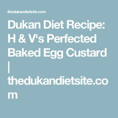 Dukan Diet Recipe: H & V's Perfected Baked Egg Custard   thedukandietsite.com
