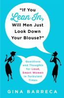 """If you lean in, will men just look down your blouse?"" : questions and thoughts for loud, smart women in turbulent times : Barreca, Regina, author. : Book, Regular Print Book : Toronto Public Library"
