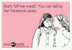 """SHE'S OFF HER MEDS""  WOW, SUCH A STRONG STATEMENT GENERALLY MADE BY IGNORANT PEOPLE..... IF YOU REALLY THINK THAT SOMEONE FORGOT TO TAKE THEIR MEDS, SIMPLY REMIND THEM...... DON'T GOSSIP BEHIND THEIR BACKS!! AND YES, THIS POST WAS ON MY FACEBOOK PAGE ONE DAY WHEN I LOGGED ON... THANKS SISTER...."