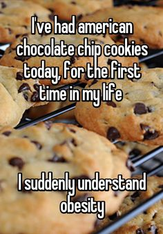 I've had american chocolate chip cookies today, for the first time in my life     I suddenly understand obesity