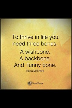 To thrive in life you need three bones. A wishbone. A backbone and a funny bone.