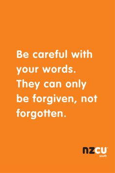 Be careful with your words. They can only be forgiven, not forgotten.