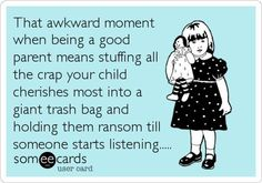 That awkward moment when being a good parent means stuffing all the crap your child cherishes most into a giant trash bag and holding them ransom till someone starts listening.....