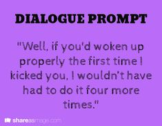 """""""Well, if you had woken up properly the first time I kicked you..."""""""