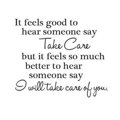 """It feels good to hear someone say """"Take Care"""" but it feels so much better to hear someone say """"I will take care of you."""""""