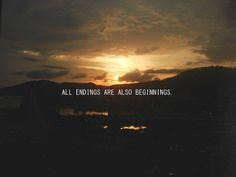 all endings are also beginnings