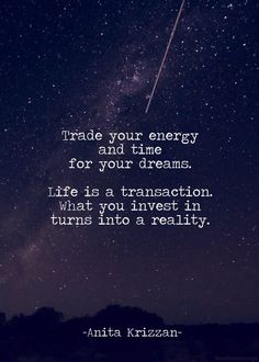 Trade your energy and time for your dreams. Life is a trandaction. What you invest in turns into a reality.