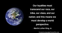 """""""Our loyalties must transcend our race, our tribe, our class, & our nation; & this means we must develop a world perspective."""" - MLK Jr. #loyalty #quote"""