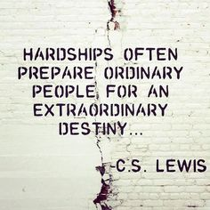 Hardships often prepare ordinary people, for an extraordinary destiny... - C.S. Lewis