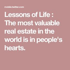 Lessons of Life : The most valuable real estate in the world is in people's hearts.