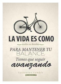 La vida es como una bicicleta; para mantener tu balance tienes que seguir abanzando..