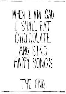 """LOL yesh!!! """"when i am sad I shall eat chocolate and sing happy songs. the end."""""""