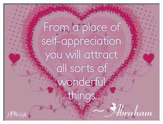 From a pace of self appreciation,  you will attract all sorts of wonderful things. —Abraham Hicks LOA.