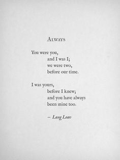 """You were you, and I was I; we were two before our time.  I was yours before I knew, and you have always  been mine too.""   ― Lang Leav, Love & Misadventure"