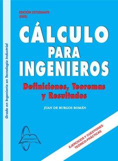CÁLCULO PARA INGENIEROS Definiciones, Teoremas y Resultados Autor: Juan De Burgos Román  Editorial: García Maroto Editores Edición: 1 ISBN: 9788415214076 ISBN ebook: 9788415214106 Páginas: 702 Grado: en Ingenieria en Tecnología Industrial Área: Ciencias y Salud Sección: Matemáticas