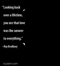 Looking back over a lifetime, you see that love was the answer to everything. ~ Ray Bradbury