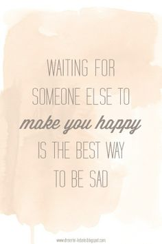 """Waiting for someone else to make you happy is the best way to be sad."""