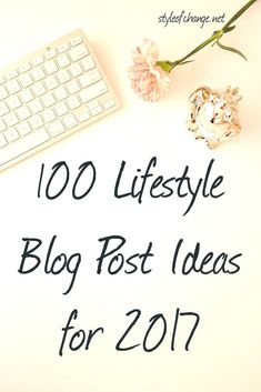 100 Lifestyle Blog Post Ideas for 2017 Style of Change