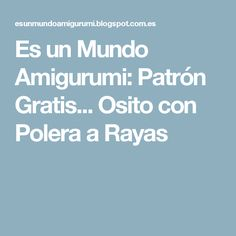 Es un Mundo Amigurumi: Patrón Gratis... Osito con Polera a Rayas