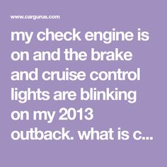 my check engine is on and the brake and cruise control lights are blinking on my 2013 outback. what is causing this? - I was driving at about 65 miles an h.