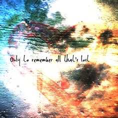 """Only to Remember""  No new words fall from these lips Only tears fall from these eyes A heart in shadow, a life eclipsed  By a hurt I can't reconcile  A loss of innocence and a lost horizon Bookends the thieves left behind A lonely denizen of a failed uprising Abandoning the dream to pay the cost Only to remember all that's lost"