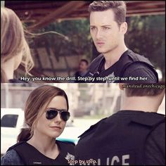 Halstead: Hey, you know the drill. Step by step, until we find her. Lindsay: Step by step. (4x02)