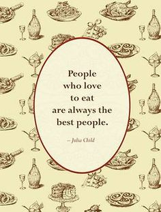 People who love to eat are always the best people. Amen!
