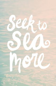 Seek to sea more