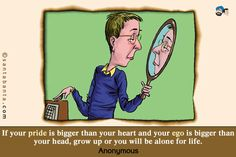 If your pride is bigger than your heart and your ego is bigger than your head, grow up or you will be alone for life.