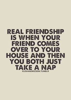 or eat each others food & fart or belch like no one is around. THAT is a real friendship. lol