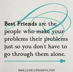 Best friends are the people who make your problem their problems just so you don't have to go through them alone