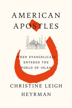 American Apostles: When Evangelicals Entered the World of Islam by Christine Leigh Heyrman