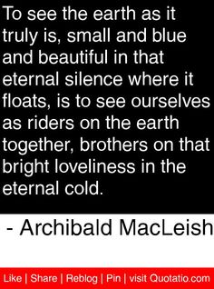 To see the earth as it truly is, small and blue and beautiful in that eternal silence where it floats, is to see ourselves as riders on the earth together, brothers on that bright loveliness in the eternal cold. - Archibald MacLeish #quotes #quotations
