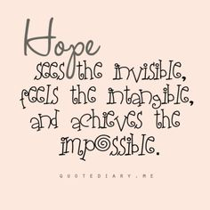 Hope ~ sees the invisible, feels the intangible, and achieves the impossible.