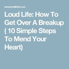 Loud Life: How To Get Over A Breakup ( 10 Simple Steps To Mend Your Heart)